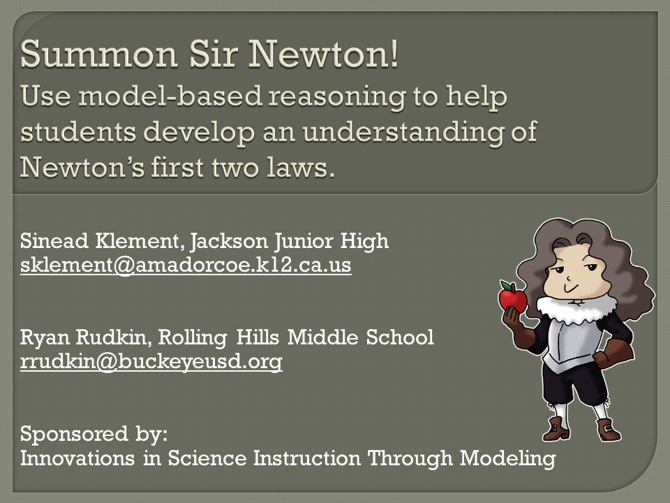 Sinead Klement, Jackson Junior High sklement@amadorcoe.k12.ca.us Ryan Rudkin, Rolling Hills Middle School rrudkin@buckeyeusd.org Sponsored by: Innovations in Science Instruction Through Modeling