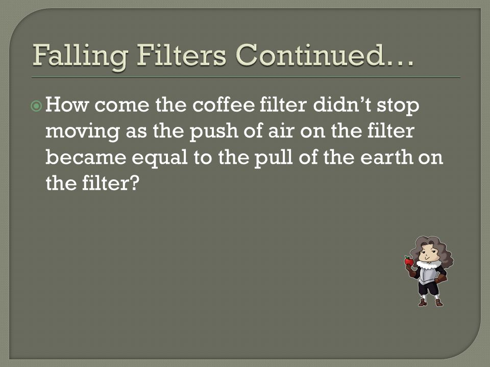  How come the coffee filter didn't stop moving as the push of air on the filter became equal to the pull of the earth on the filter