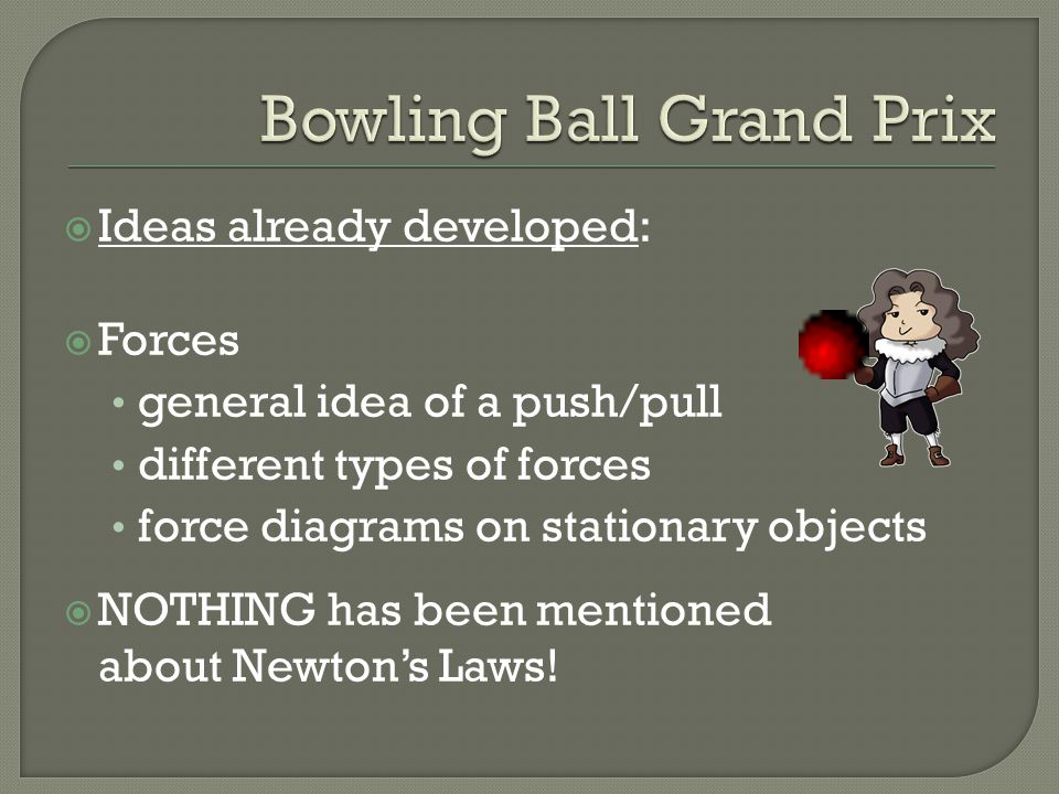  Ideas already developed:  Forces general idea of a push/pull different types of forces force diagrams on stationary objects  NOTHING has been mentioned about Newton's Laws!