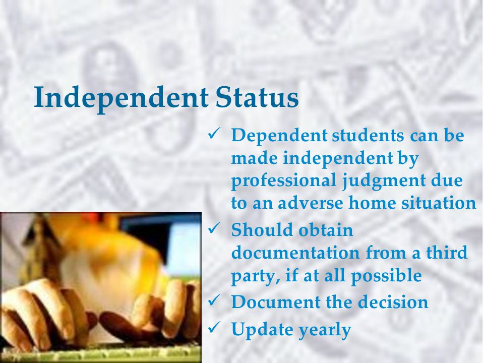 Independent Status Dependent students can be made independent by professional judgment due to an adverse home situation Should obtain documentation from a third party, if at all possible Document the decision Update yearly