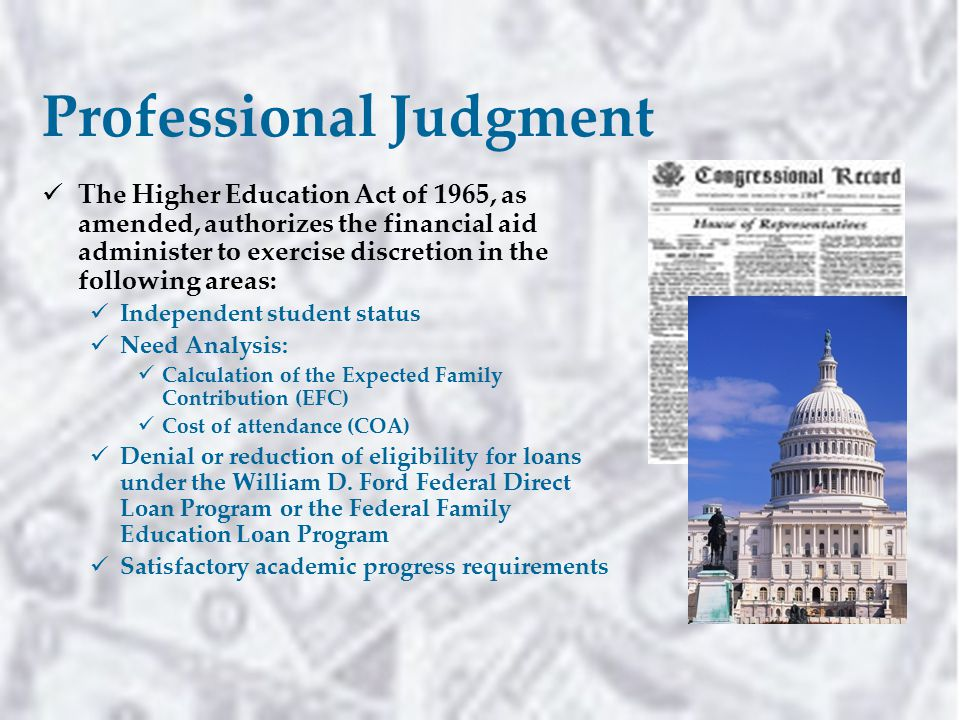 Professional Judgment The Higher Education Act of 1965, as amended, authorizes the financial aid administer to exercise discretion in the following areas: Independent student status Need Analysis: Calculation of the Expected Family Contribution (EFC) Cost of attendance (COA) Denial or reduction of eligibility for loans under the William D.