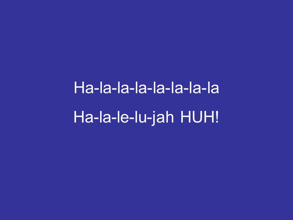 Ha-la-la-la-la-la-la-la Ha-la-le-lu-jah HUH!