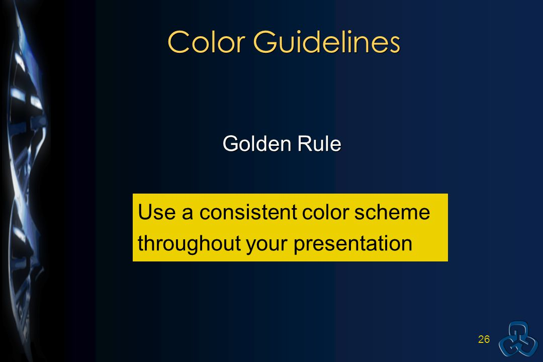 25 Color Guidelines Golden Rule: Use a consistent color scheme throughout your entire presentation.