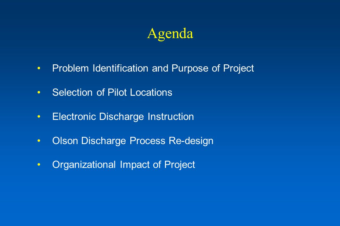 Agenda Problem Identification and Purpose of Project Selection of Pilot Locations Electronic Discharge Instruction Olson Discharge Process Re-design Organizational Impact of Project