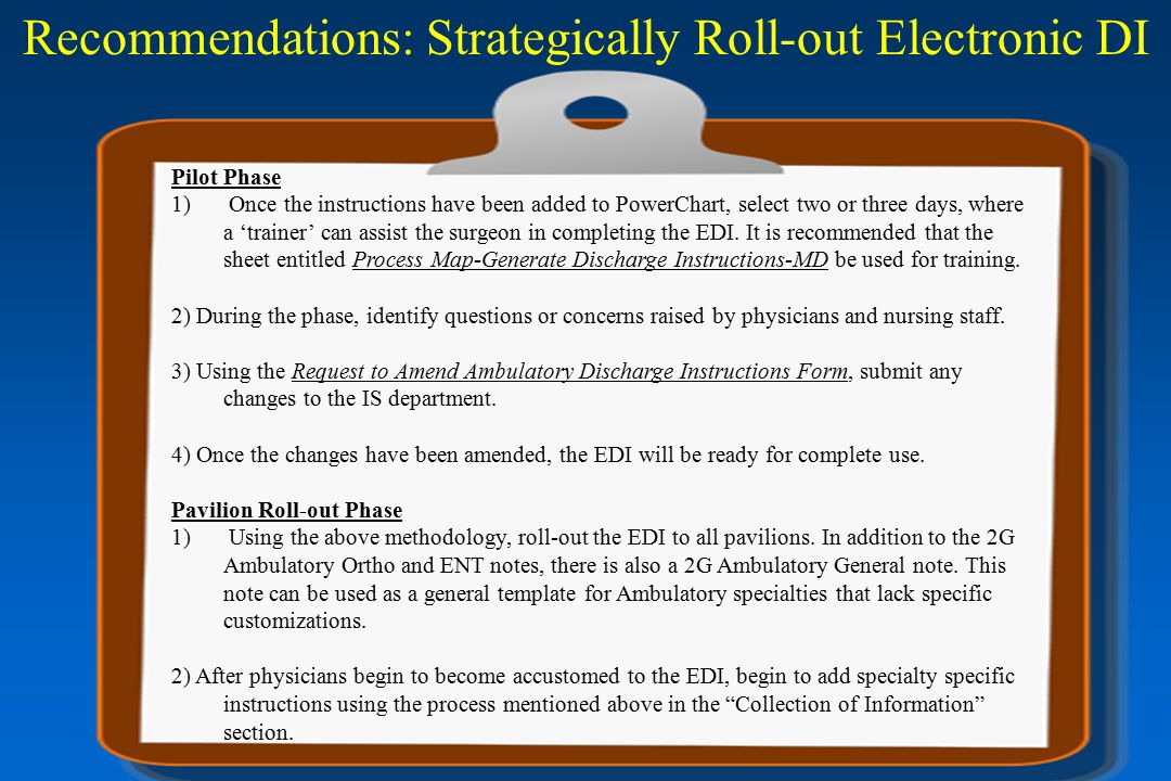 Recommendations: Strategically Roll-out Electronic DI Pilot Phase 1) Once the instructions have been added to PowerChart, select two or three days, where a 'trainer' can assist the surgeon in completing the EDI.