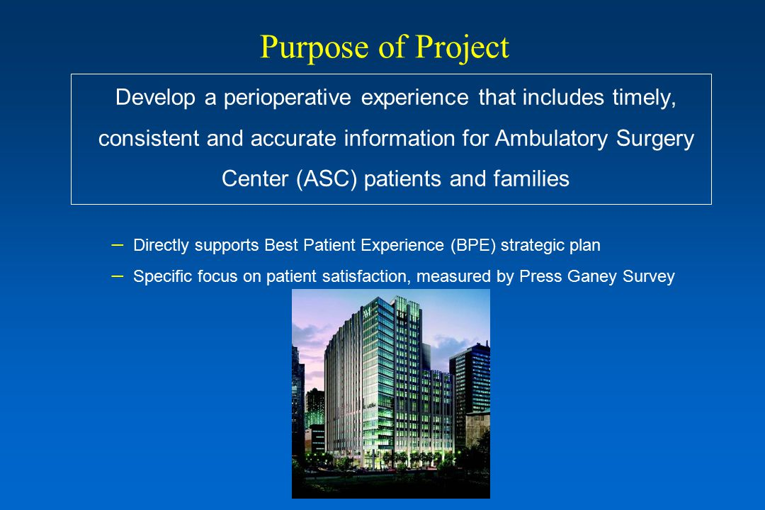 Purpose of Project Develop a perioperative experience that includes timely, consistent and accurate information for Ambulatory Surgery Center (ASC) patients and families – Directly supports Best Patient Experience (BPE) strategic plan – Specific focus on patient satisfaction, measured by Press Ganey Survey
