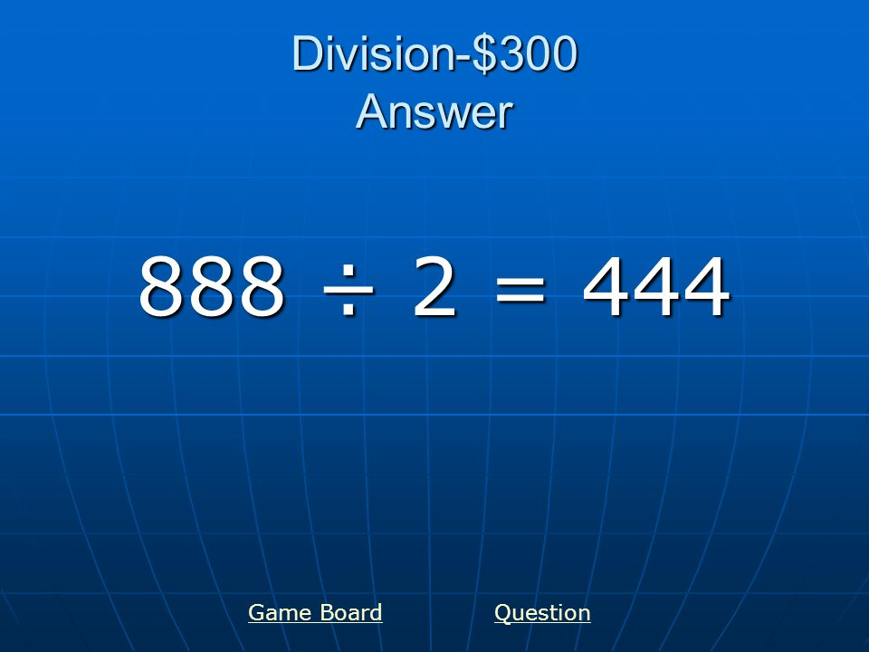 Division-$400 Answer 900 ÷ 9 = 100 Game BoardQuestion