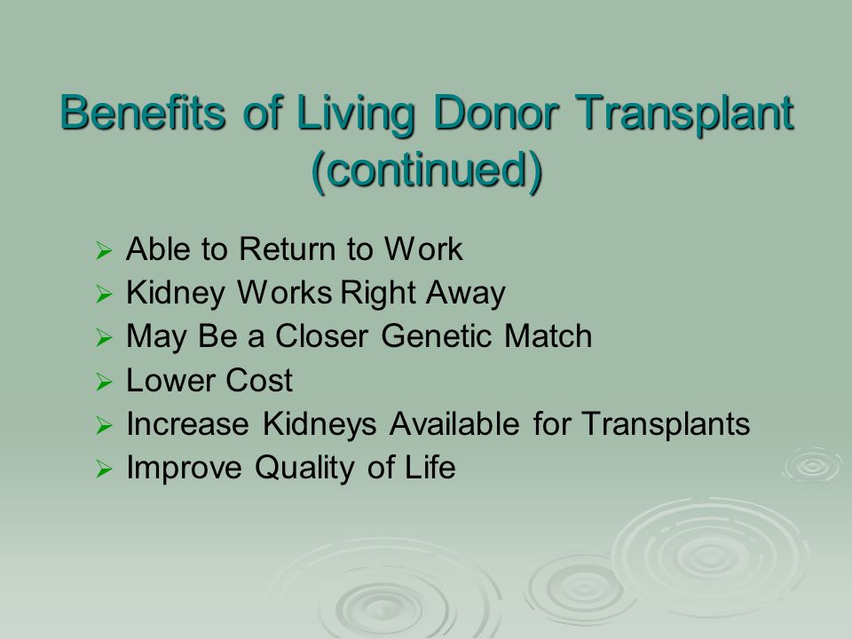 Benefits of Living Donor Transplant (continued)   Able to Return to Work   Kidney Works Right Away   May Be a Closer Genetic Match   Lower Cos