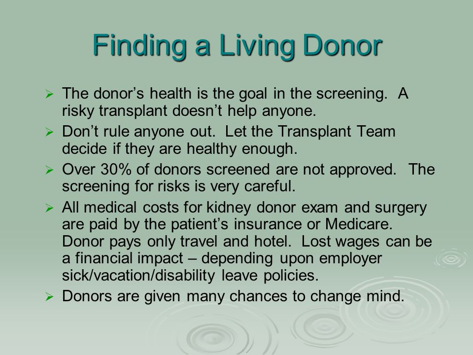 Finding a Living Donor   The donor's health is the goal in the screening. A risky transplant doesn't help anyone.   Don't rule anyone out. Let the