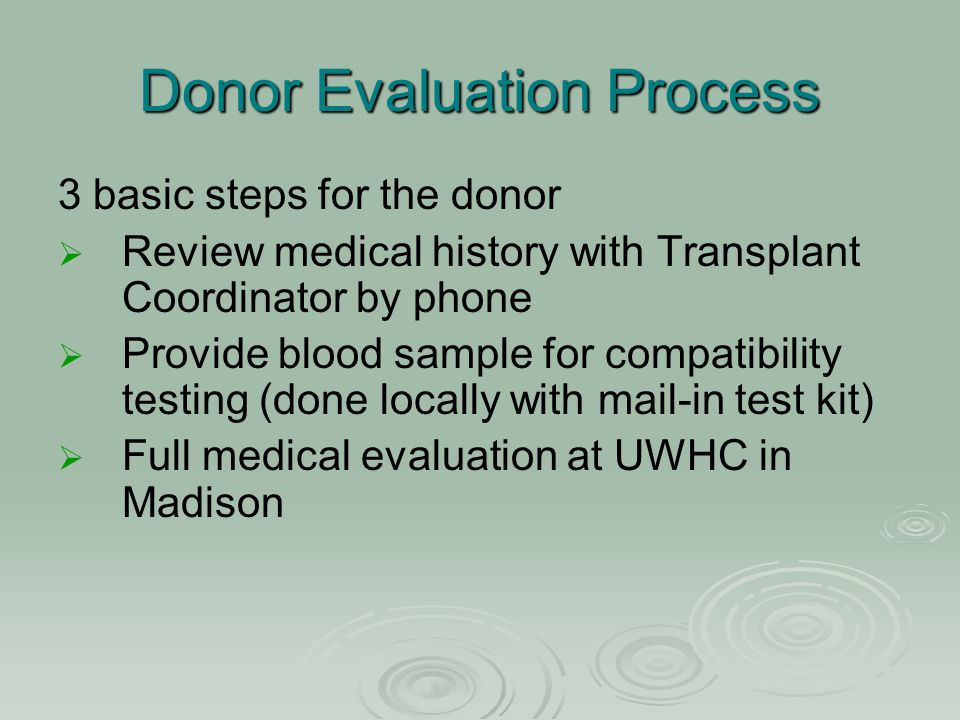 Donor Evaluation Process 3 basic steps for the donor   Review medical history with Transplant Coordinator by phone   Provide blood sample for comp