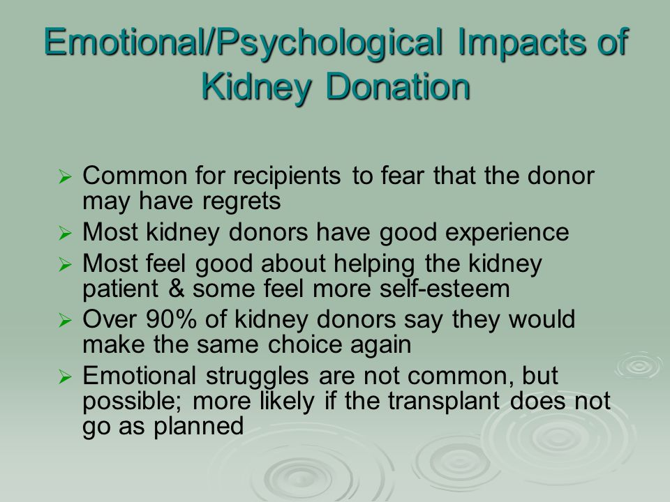 Emotional/Psychological Impacts of Kidney Donation   Common for recipients to fear that the donor may have regrets   Most kidney donors have good