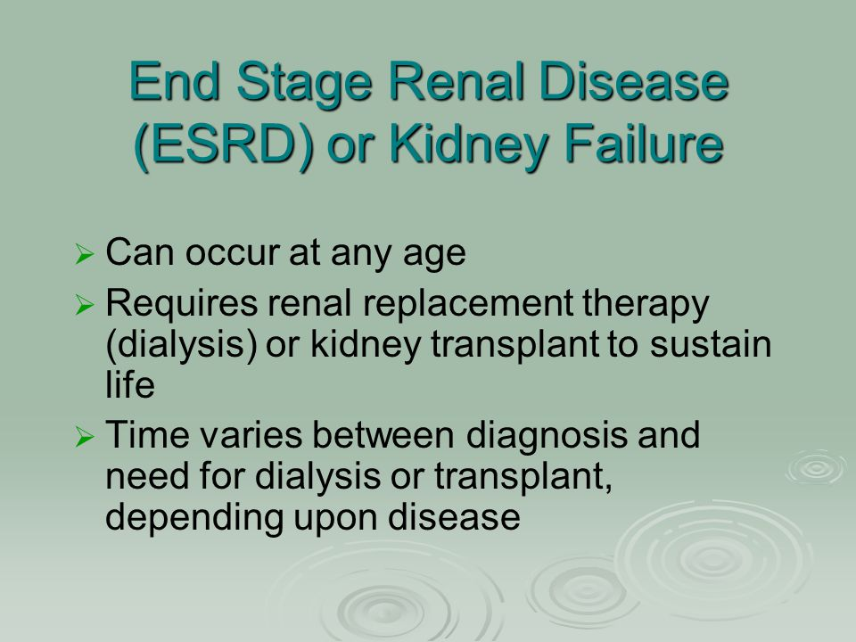 End Stage Renal Disease (ESRD) or Kidney Failure   Can occur at any age   Requires renal replacement therapy (dialysis) or kidney transplant to su