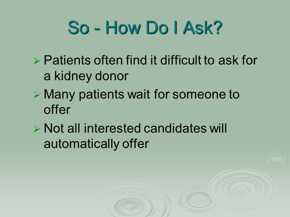 So - How Do I Ask?   Patients often find it difficult to ask for a kidney donor   Many patients wait for someone to offer   Not all interested c