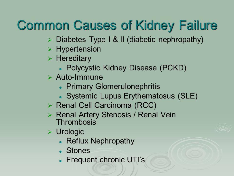 Common Causes of Kidney Failure   Diabetes Type I & II (diabetic nephropathy)   Hypertension   Hereditary Polycystic Kidney Disease (PCKD)   A