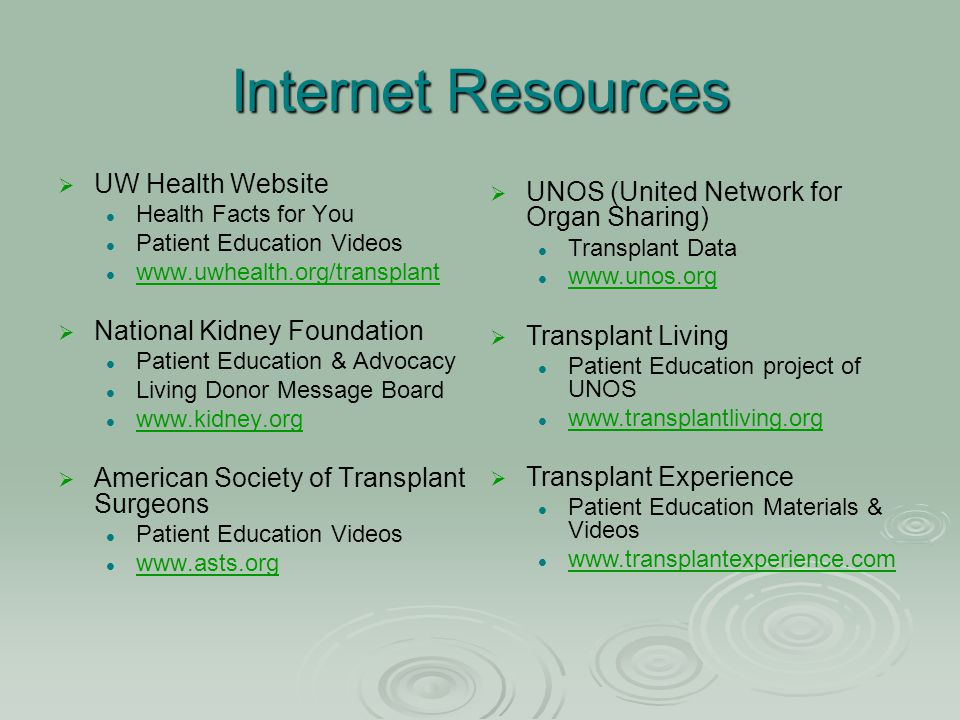 Internet Resources   UW Health Website Health Facts for You Patient Education Videos www.uwhealth.org/transplant   National Kidney Foundation Pati