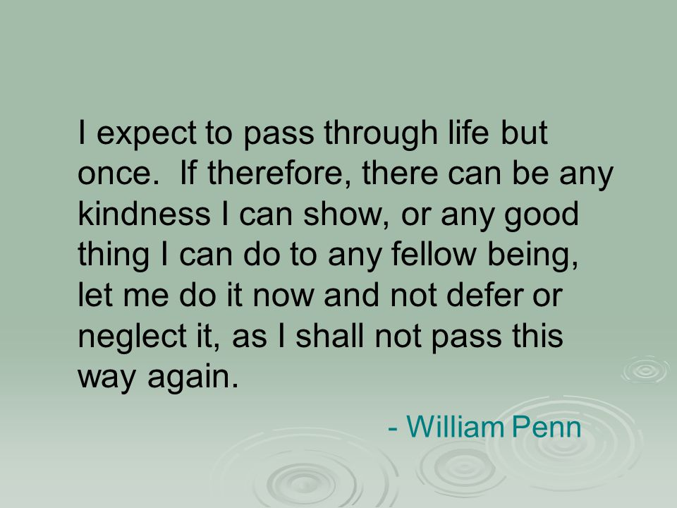 - William Penn I expect to pass through life but once. If therefore, there can be any kindness I can show, or any good thing I can do to any fellow be