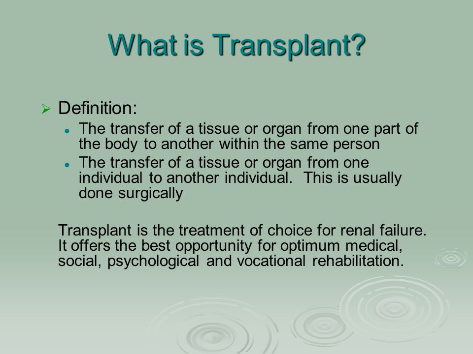 What is Transplant?   Definition: The transfer of a tissue or organ from one part of the body to another within the same person The transfer of a ti
