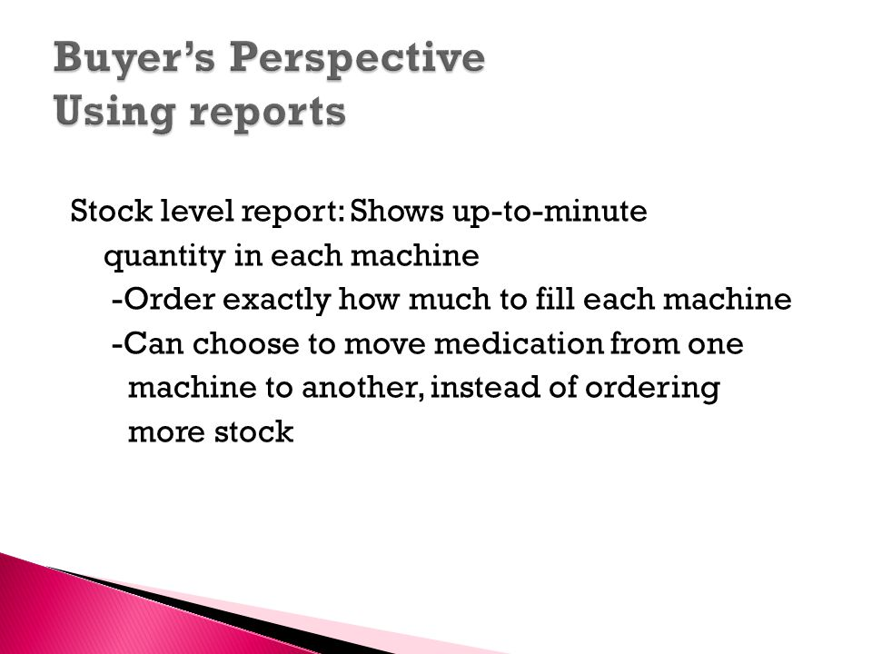 Stock level report: Shows up-to-minute quantity in each machine -Order exactly how much to fill each machine -Can choose to move medication from one machine to another, instead of ordering more stock