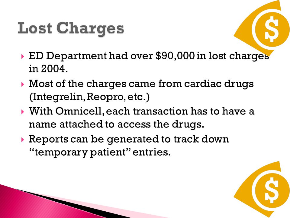  Not limited to high expense items: Tylenol, Lidocaine, Sterile Water, Normal Saline are most common low cost items most often lost charges