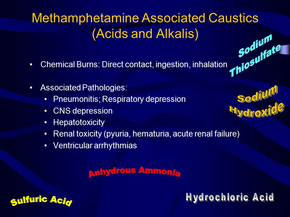 Methamphetamine Associated Caustics (Acids and Alkalis) Chemical Burns: Direct contact, ingestion, inhalation Associated Pathologies: Pneumonitis; Respiratory depression CNS depression Hepatotoxicity Renal toxicity (pyuria, hematuria, acute renal failure) Ventricular arrhythmias