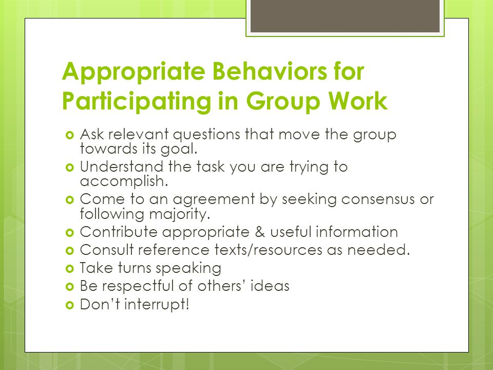 Appropriate Behaviors for Participating in Group Work  Ask relevant questions that move the group towards its goal.