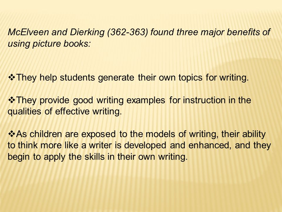 McElveen and Dierking (362-363) found three major benefits of using picture books:  They help students generate their own topics for writing.