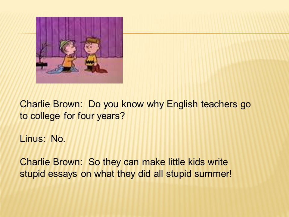 Charlie Brown: Do you know why English teachers go to college for four years.