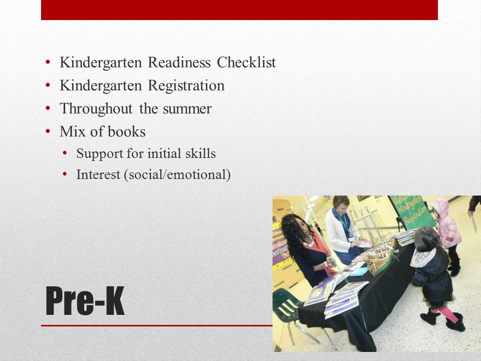 Pre-K Kindergarten Readiness Checklist Kindergarten Registration Throughout the summer Mix of books Support for initial skills Interest (social/emotional)
