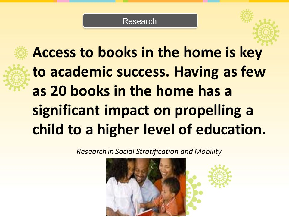 Research Access to books in the home is key to academic success. Having as few as 20 books in the home has a significant impact on propelling a child