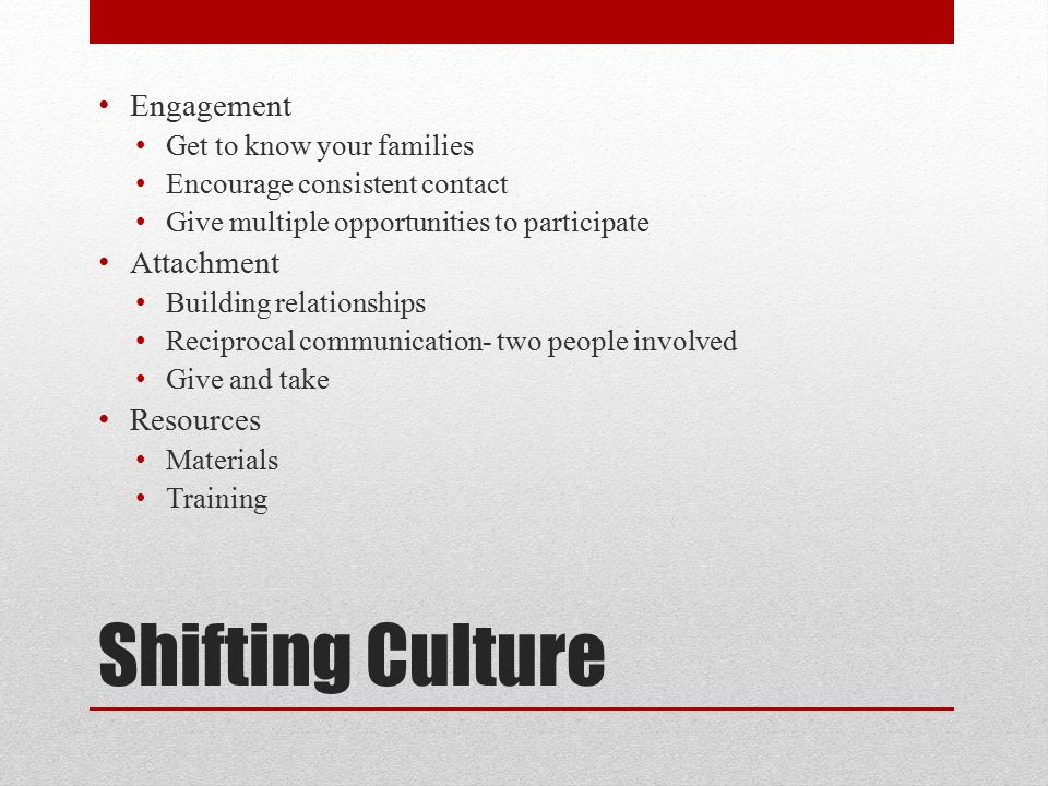 Shifting Culture Engagement Get to know your families Encourage consistent contact Give multiple opportunities to participate Attachment Building rela