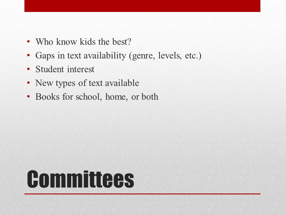 Committees Who know kids the best? Gaps in text availability (genre, levels, etc.) Student interest New types of text available Books for school, home