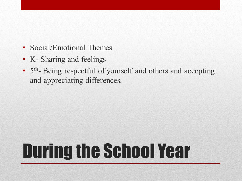 During the School Year Social/Emotional Themes K- Sharing and feelings 5 th - Being respectful of yourself and others and accepting and appreciating differences.