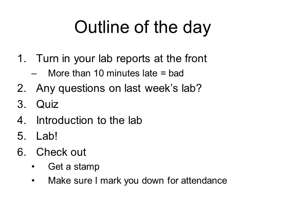 Outline of the day 1.Turn in your lab reports at the front –More than 10 minutes late = bad 2.Any questions on last week's lab? 3.Quiz 4.Introduction