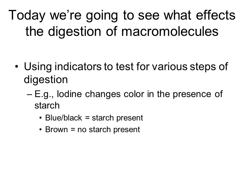 Today we're going to see what effects the digestion of macromolecules Using indicators to test for various steps of digestion –E.g., Iodine changes co
