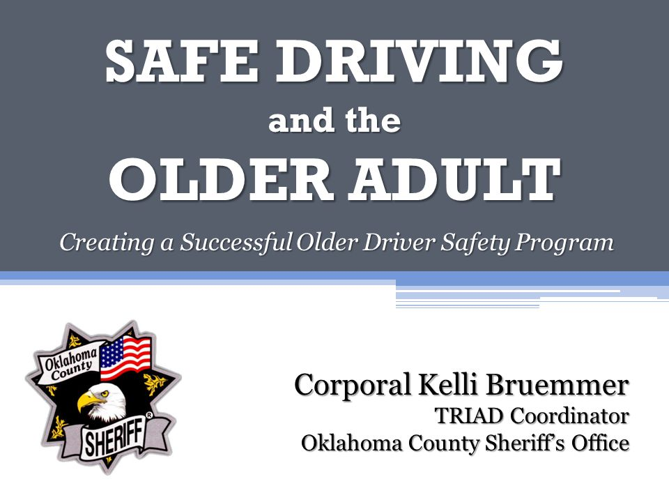 SAFE DRIVING and the OLDER ADULT Creating a Successful Older Driver Safety Program Corporal Kelli Bruemmer TRIAD Coordinator Oklahoma County Sheriff's Office