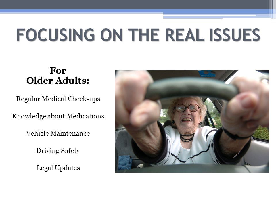 FOCUSING ON THE REAL ISSUES For Older Adults: Regular Medical Check-ups Knowledge about Medications Vehicle Maintenance Driving Safety Legal Updates
