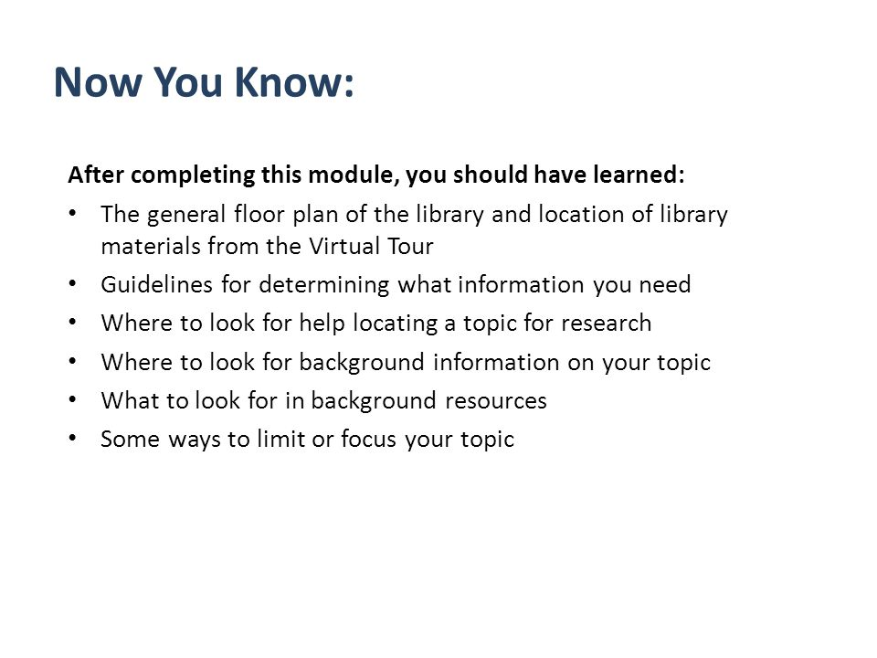Now You Know: After completing this module, you should have learned: The general floor plan of the library and location of library materials from the Virtual Tour Guidelines for determining what information you need Where to look for help locating a topic for research Where to look for background information on your topic What to look for in background resources Some ways to limit or focus your topic
