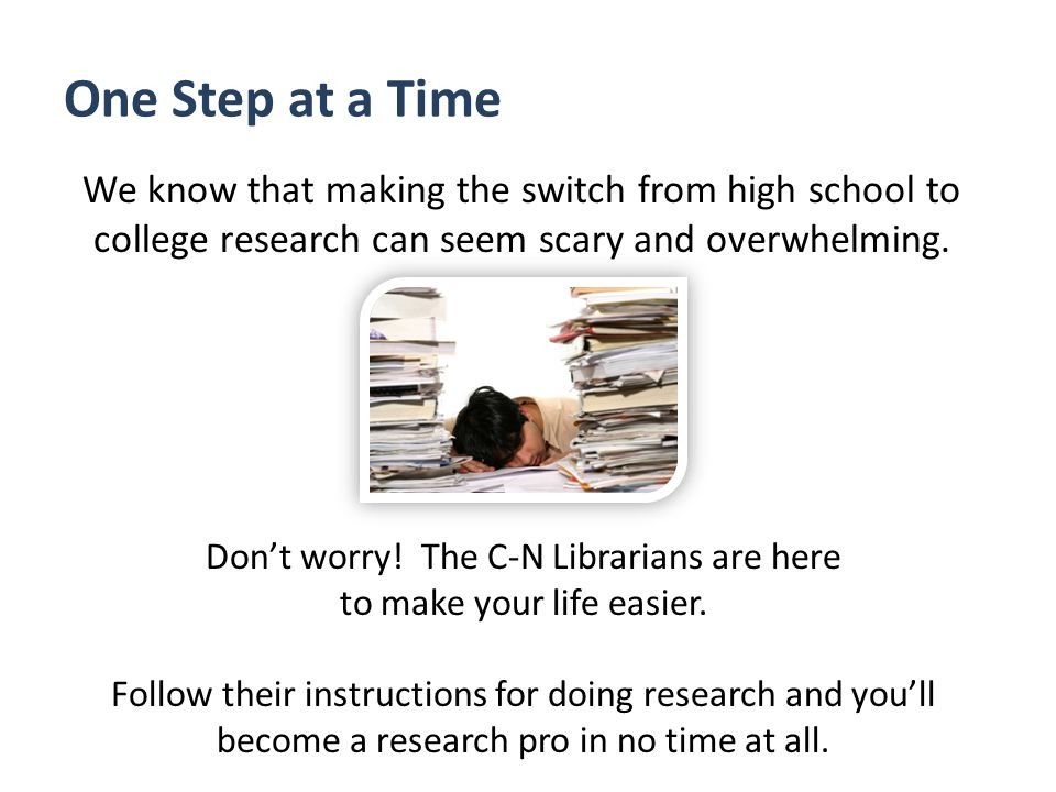One Step at a Time We know that making the switch from high school to college research can seem scary and overwhelming.