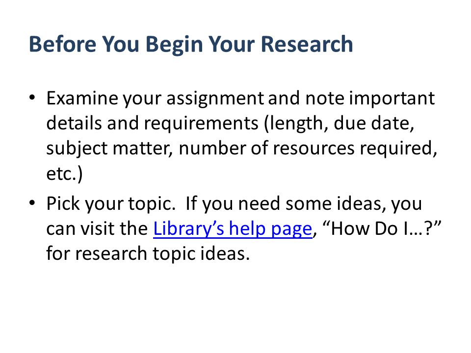 Before You Begin Your Research Examine your assignment and note important details and requirements (length, due date, subject matter, number of resources required, etc.) Pick your topic.