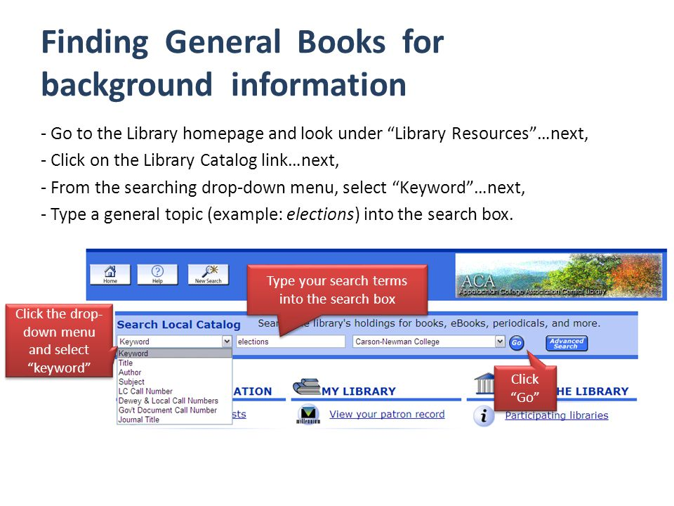 Finding General Books for background information - Go to the Library homepage and look under Library Resources …next, - Click on the Library Catalog link…next, - From the searching drop-down menu, select Keyword …next, - Type a general topic (example: elections) into the search box.