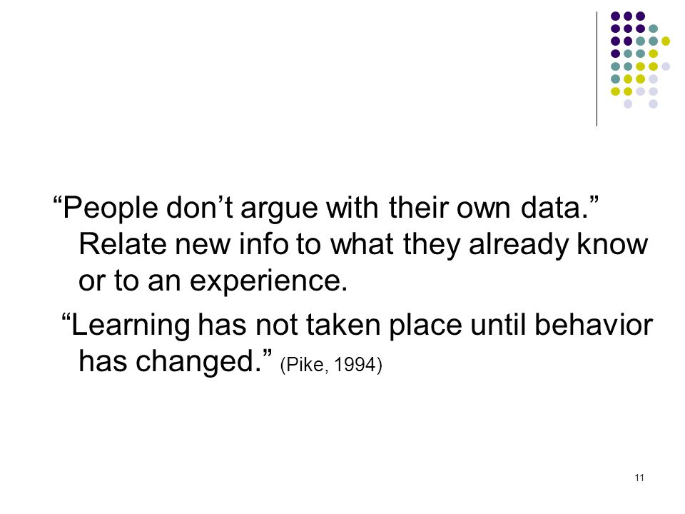 11 People don't argue with their own data. Relate new info to what they already know or to an experience.