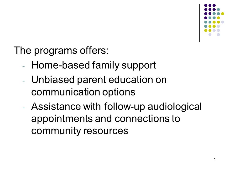 5 The programs offers: - Home-based family support - Unbiased parent education on communication options - Assistance with follow-up audiological appointments and connections to community resources