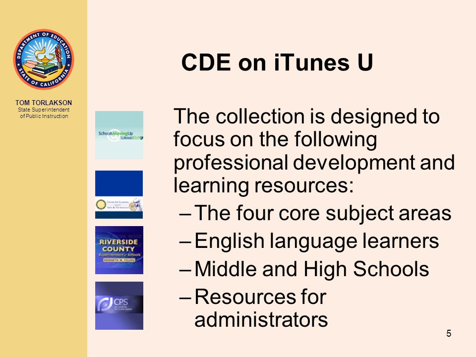 TOM TORLAKSON State Superintendent of Public Instruction 5 CDE on iTunes U The collection is designed to focus on the following professional development and learning resources: –The four core subject areas –English language learners –Middle and High Schools –Resources for administrators