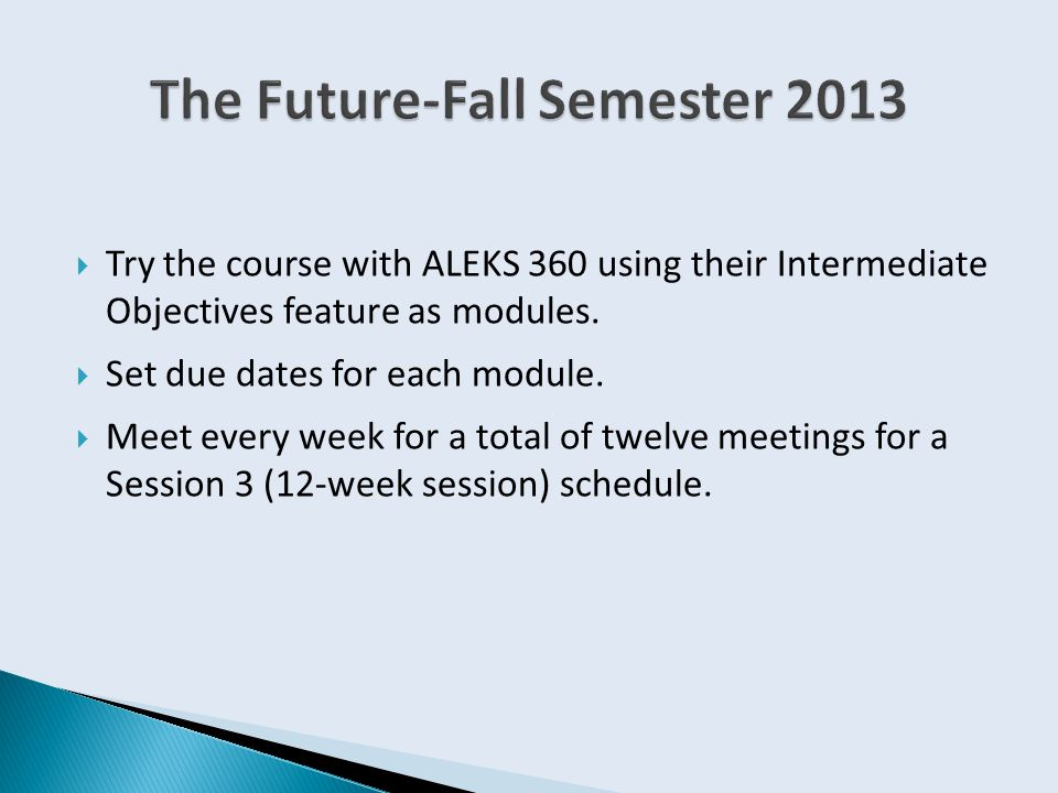  Try the course with ALEKS 360 using their Intermediate Objectives feature as modules.