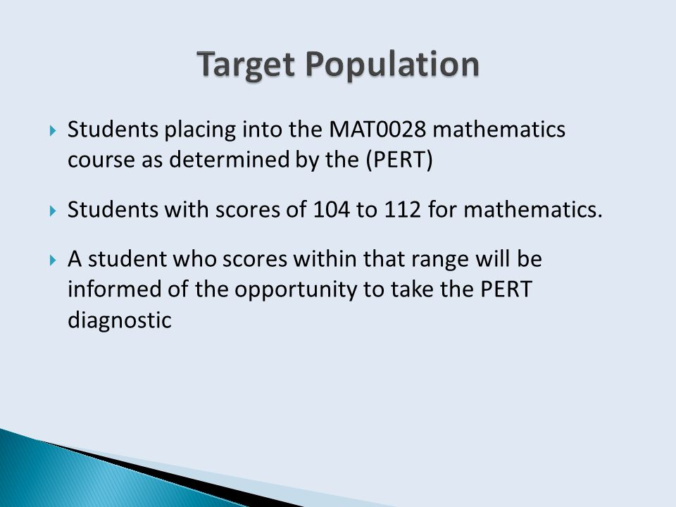  Students placing into the MAT0028 mathematics course as determined by the (PERT)  Students with scores of 104 to 112 for mathematics.