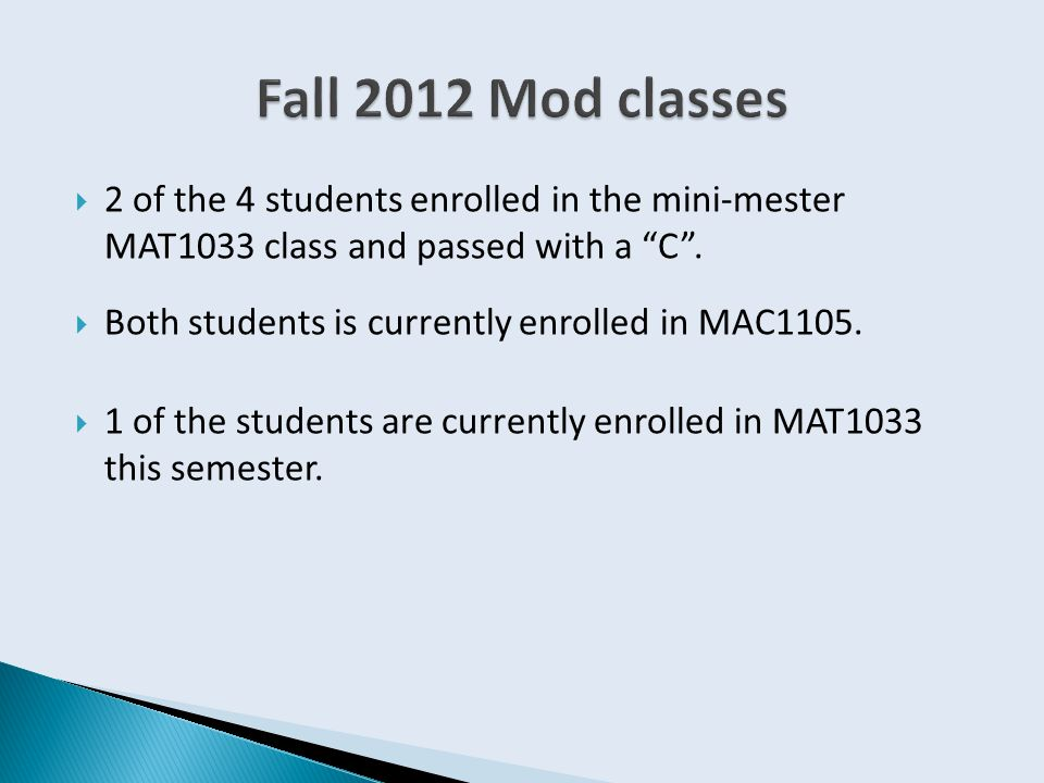 " 2 of the 4 students enrolled in the mini-mester MAT1033 class and passed with a ""C"".  Both students is currently enrolled in MAC1105.  1 of the st"