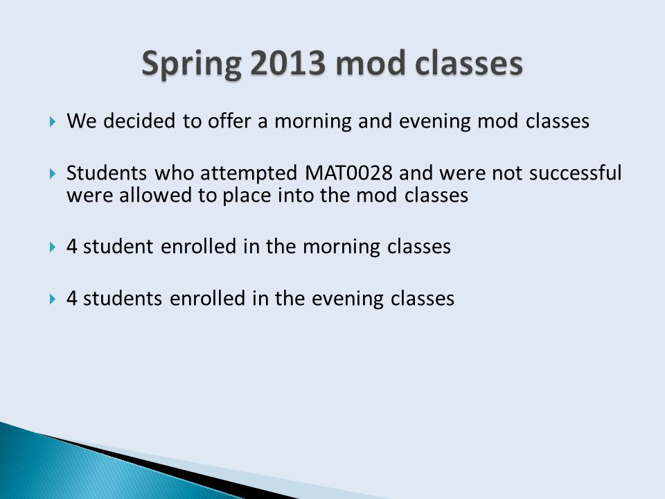  We decided to offer a morning and evening mod classes  Students who attempted MAT0028 and were not successful were allowed to place into the mod classes  4 student enrolled in the morning classes  4 students enrolled in the evening classes