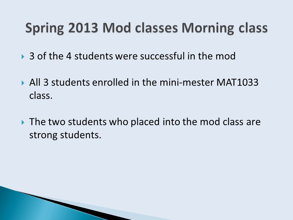  3 of the 4 students were successful in the mod  All 3 students enrolled in the mini-mester MAT1033 class.  The two students who placed into the mo