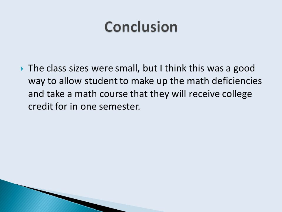  The class sizes were small, but I think this was a good way to allow student to make up the math deficiencies and take a math course that they will receive college credit for in one semester.
