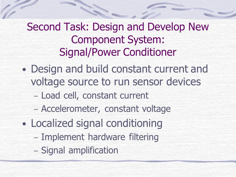 Second Task: Design and Develop New Component System: Signal/Power Conditioner Design and build constant current and voltage source to run sensor devices – Load cell, constant current – Accelerometer, constant voltage Localized signal conditioning – Implement hardware filtering – Signal amplification